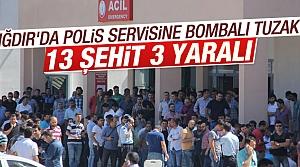 Iğdır'da polis servisine saldırı: 13 şehit